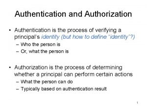 Authentication and Authorization Authentication is the process of
