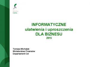 INFORMATYCZNE uatwienia i uproszczenia DLA BIZNESU 2015 Tomasz