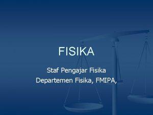 FISIKA Staf Pengajar Fisika Departemen Fisika FMIPA FISIKA
