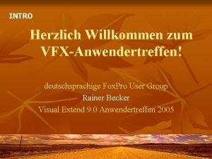 INTRO Herzlich Willkommen zum VFXAnwendertreffen deutschsprachige Fox Pro