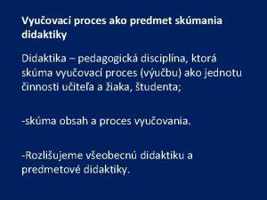 Vyuovac proces ako predmet skmania didaktiky Didaktika pedagogick