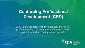 Continuing Professional Development CPD CPD is any learning