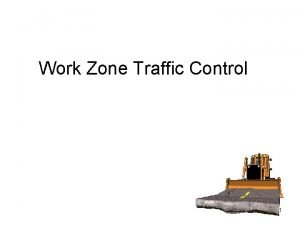 Work Zone Traffic Control 1 Objectives Describe a