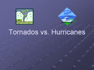 Tornados vs Hurricanes WHAT DO HURRICANES AND TORNADOES