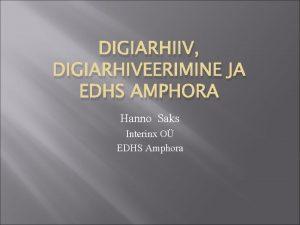 DIGIARHIIV DIGIARHIVEERIMINE JA EDHS AMPHORA Hanno Saks Interinx
