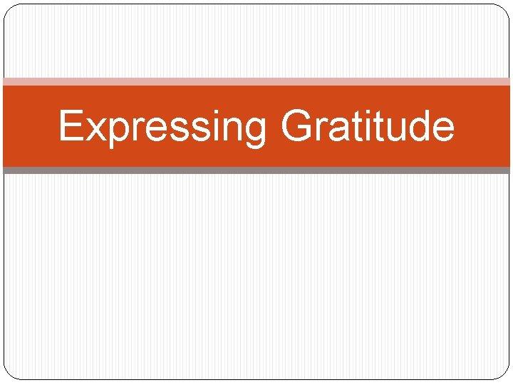 Expressing Gratitude What is Gratitude Gratitude is a