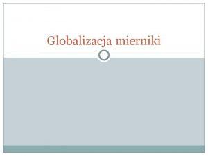 Globalizacja mierniki Podstawowe mierniki Obroty handlowe Wielko migracji