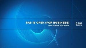 SAS IS OPEN FOR BUSINESS SEAN ROBSON SAS