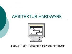 ARSITEKTUR HARDWARE Sebuah Teori Tentang Hardware Komputer ARSITEKTUR