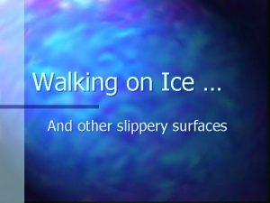 Walking on Ice And other slippery surfaces Walking