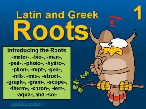 Latin and Greek Roots Introducing the Roots meter