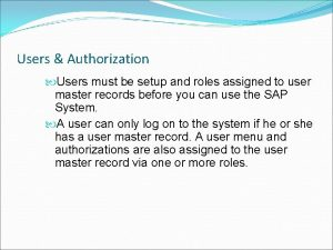 Users Authorization Users must be setup and roles