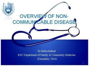 OVERVIEW OF NONCOMMUNICABLE DISEASE Dr Hafsa Raheel KSU