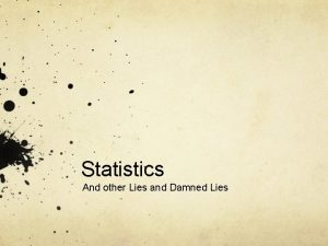 Statistics And other Lies and Damned Lies The