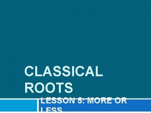 CLASSICAL ROOTS LESSON 5 MORE OR ROOTS MIKROS