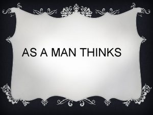 AS A MAN THINKS AS A MAN THINKS