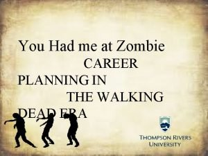 You Had me at Zombie CAREER PLANNING IN