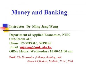 Money and Banking Instructor Dr MingJang Weng Department