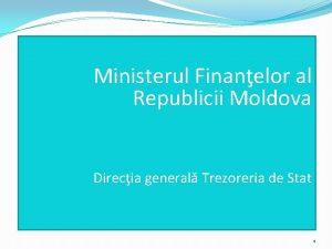 Ministerul Finanelor al Republicii Moldova Direcia general Trezoreria