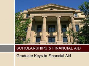 SCHOLARSHIPS FINANCIAL AID Graduate Keys to Financial Aid