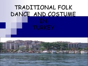 TRADITIONAL FOLK DANCE AND COSTUME IN TURKEY TRADITIONAL