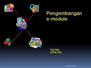 Pengembangan emodule TIM P 2 M LPPM UNS