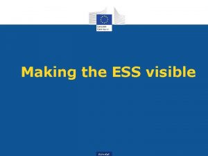 Making the ESS visible Eurostat The ESS a