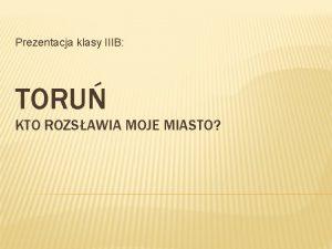 Prezentacja klasy IIIB TORU KTO ROZSAWIA MOJE MIASTO