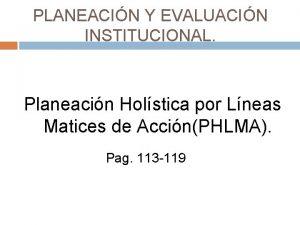 PLANEACIN Y EVALUACIN INSTITUCIONAL Planeacin Holstica por Lneas