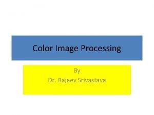 Color Image Processing By Dr Rajeev Srivastava Color