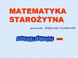 MATEMATYKA STAROYTNA opracowaa Magorzata Grzekowiak Historia matematyki Staroytne