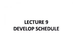 LECTURE 9 DEVELOP SCHEDULE Develop Schedule is the