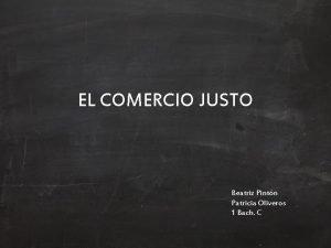 EL COMERCIO JUSTO Beatriz Pintn Patricia Oliveros 1