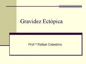 Gravidez Ectpica Prof Rafael Celestino Introduo n caracterizada