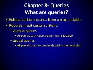 Chapter 8 Queries What are queries Extract certain