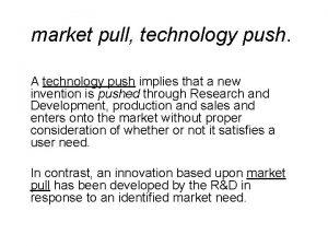 market pull technology push A technology push implies