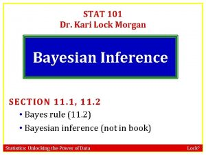 STAT 101 Dr Kari Lock Morgan Bayesian Inference