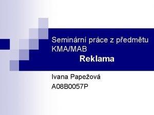 Seminrn prce z pedmtu KMAMAB Reklama Ivana Papeov