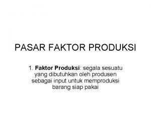 PASAR FAKTOR PRODUKSI 1 Faktor Produksi segala sesuatu