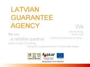 LATVIAN GUARANTEE AGENCY We are a reliable partner