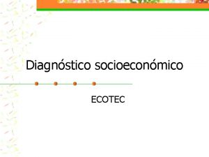 Diagnstico socioeconmico ECOTEC EL DIAGNSTICO n Comprende una
