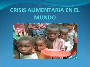 CRISIS ALIMENTARIA EN EL MUNDO CRISIS ALIMENTARIA El