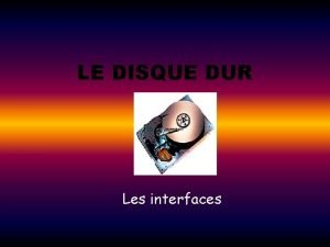 LE DISQUE DUR Les interfaces 1 Les interfaces