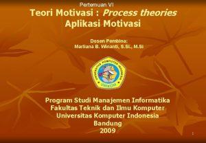 Pertemuan VI Teori Motivasi Process theories Aplikasi Motivasi