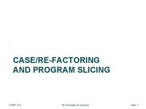 CASEREFACTORING AND PROGRAM SLICING COMP 319 University of