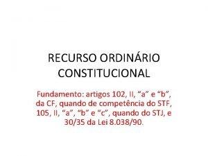 RECURSO ORDINRIO CONSTITUCIONAL Fundamento artigos 102 II a