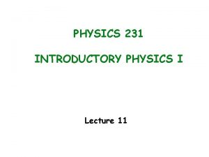 PHYSICS 231 INTRODUCTORY PHYSICS I Lecture 11 Last