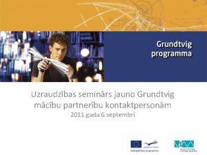 Uzraudzbas seminrs jauno Grundtvig mcbu partnerbu kontaktpersonm 2011