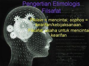 Pengertian Etimologis Filsafat Philein mencintai sophos kearifankebijaksanaan Filsafat