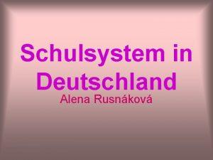 Schulsystem in Deutschland Alena Rusnkov Schulsystem in Deutschland